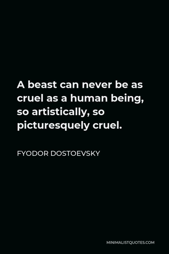 Fyodor Dostoevsky Quote - A beast can never be as cruel as a human being, so artistically, so picturesquely cruel.
