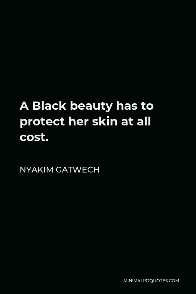Nyakim Gatwech Quote - A Black beauty has to protect her skin at all cost.