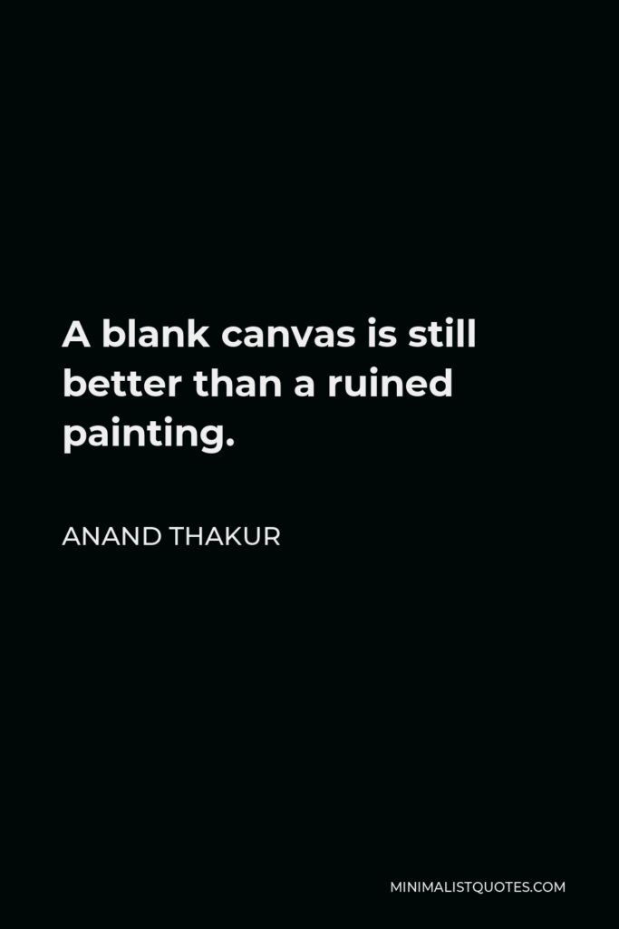 Anand Thakur Quote - A blank canvas is still better than a ruined painting.
