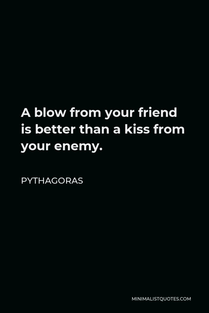 Pythagoras Quote - A blow from your friend is better than a kiss from your enemy.