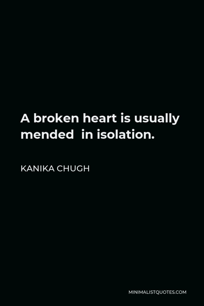 Kanika Chugh Quote - A broken heart is usually mended in isolation.