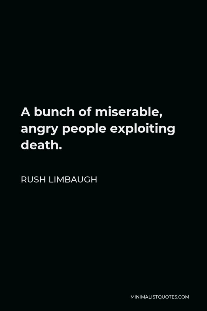 Rush Limbaugh Quote - A bunch of miserable, angry people exploiting death.