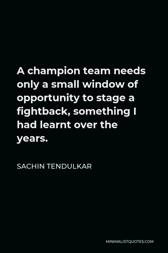 Sachin Tendulkar Quote - A champion team needs only a small window of opportunity to stage a fightback, something I had learnt over the years.