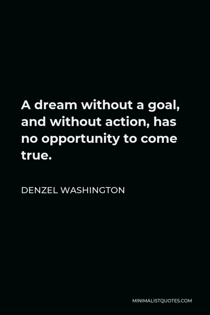 Denzel Washington Quote - A dream without a goal, and without action, has no opportunity to come true.