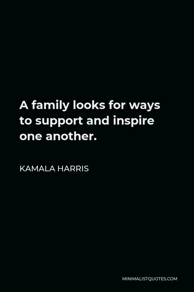 Kamala Harris Quote - A family looks for ways to support and inspire one another.