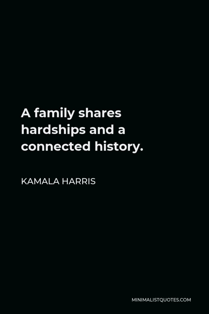 Kamala Harris Quote - A family shares hardships and a connected history.