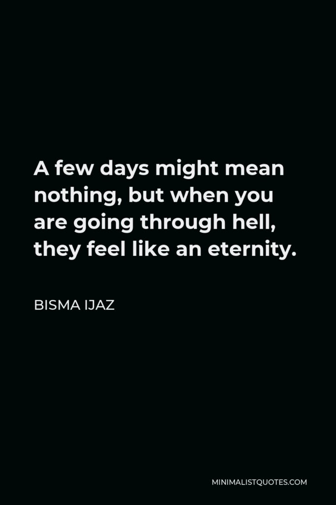 Bisma Ijaz Quote - A few days might mean nothing, but when you are going through hell, they feel like an eternity.