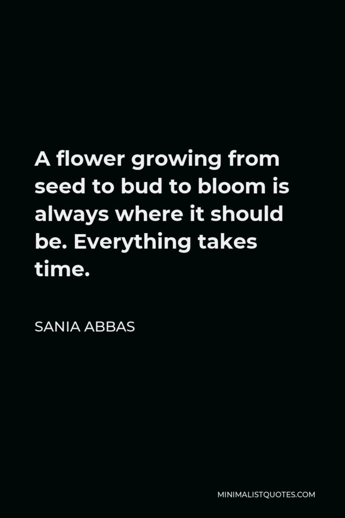 Sania Abbas Quote - A flower growing from seed to bud to bloom is always where it should be. Everything takes time.