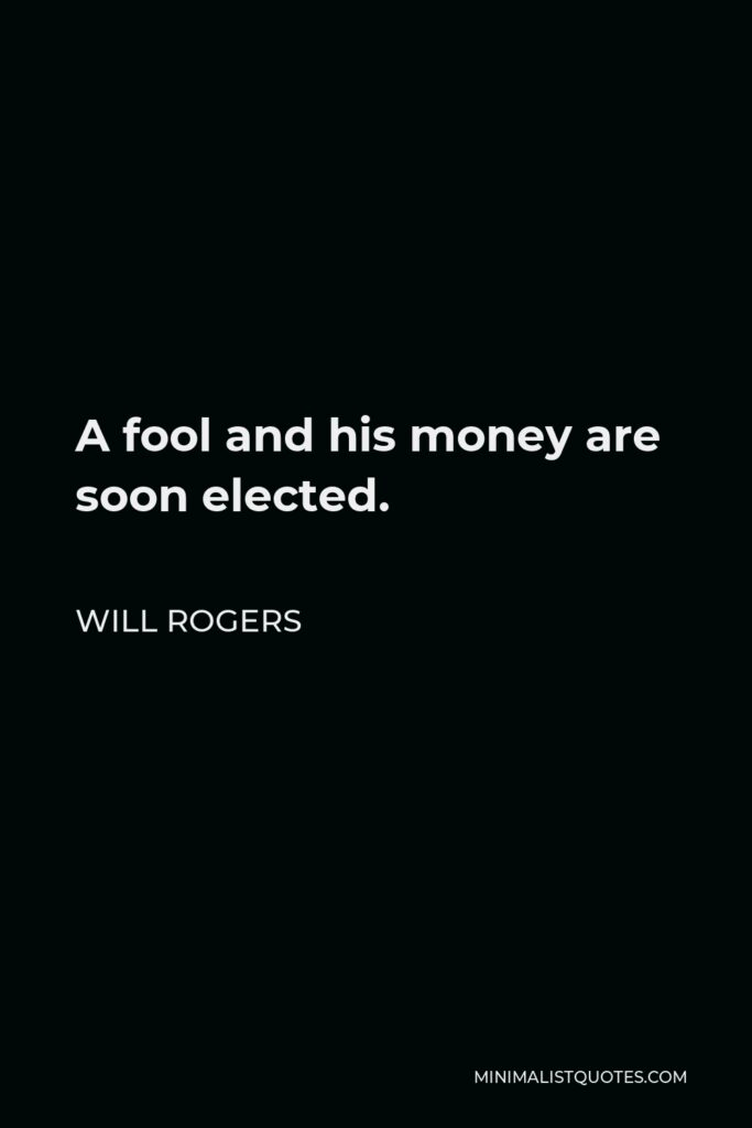 Will Rogers Quote - A fool and his money are soon elected.