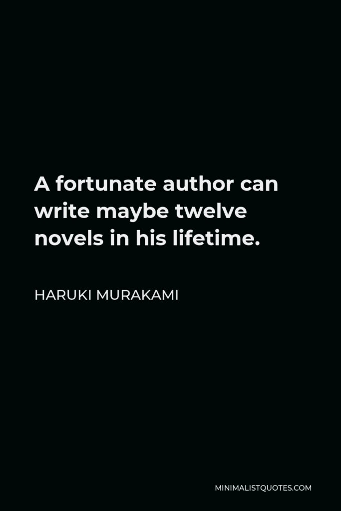 Haruki Murakami Quote - A fortunate author can write maybe twelve novels in his lifetime.