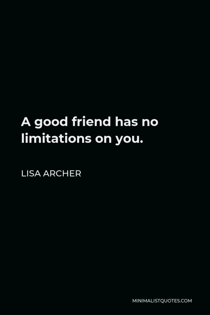Lisa Archer Quote - A good friend has no limitations on you.