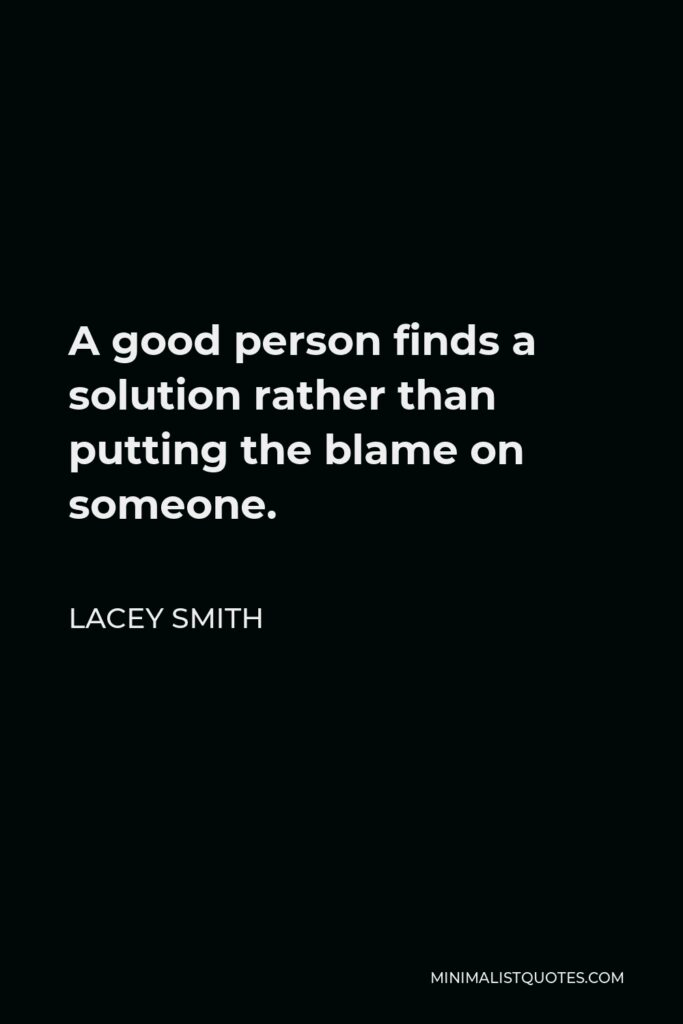 Lacey Smith Quote - A good person finds a solution rather than putting the blame on someone.