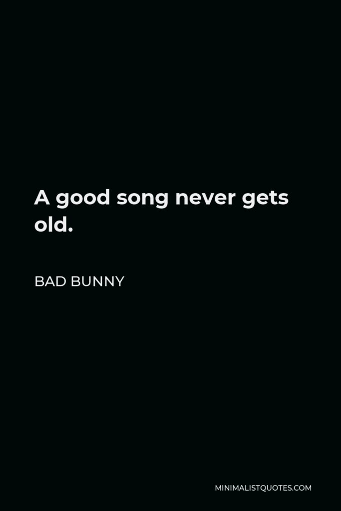 Bad Bunny Quote - A good song never gets old.