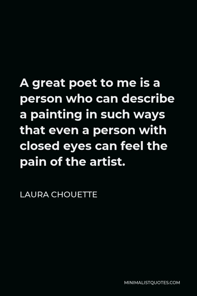 Laura Chouette Quote - A great poet to me is a person who can describe a painting in such ways that even a person with closed eyes can feel the pain of the artist.