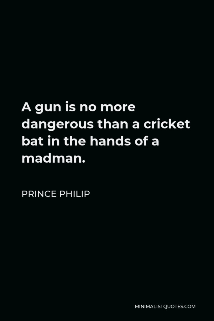Prince Philip Quote - A gun is no more dangerous than a cricket bat in the hands of a madman.