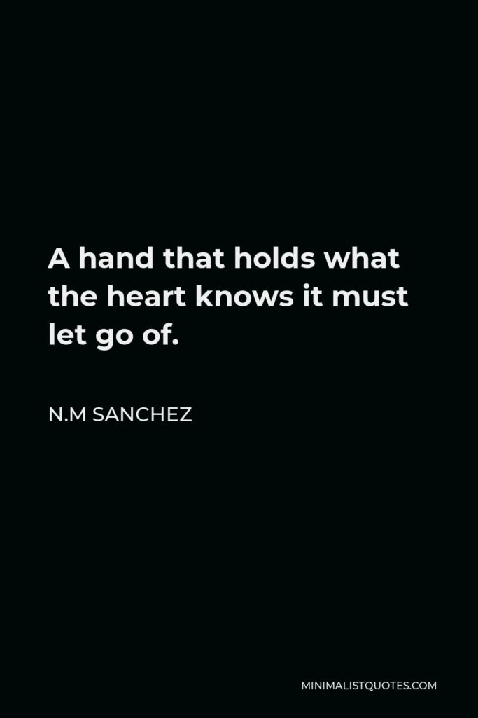 N.M Sanchez Quote - A hand that holds what the heart knows it must let go of.