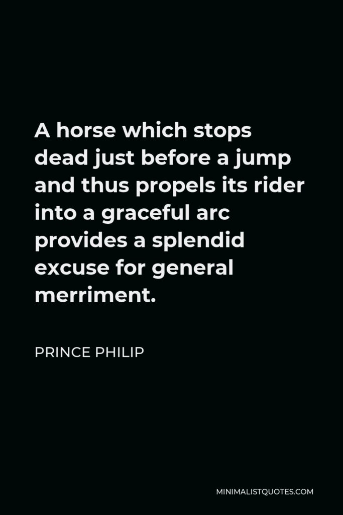 Prince Philip Quote - A horse which stops dead just before a jump and thus propels its rider into a graceful arc provides a splendid excuse for general merriment.
