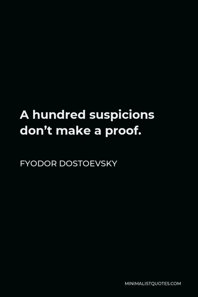 Fyodor Dostoevsky Quote - A hundred suspicions don't make a proof.