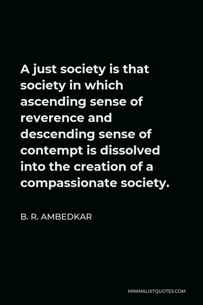 B. R. Ambedkar Quote - A just society is that society in which ascending sense of reverence and descending sense of contempt is dissolved into the creation of a compassionate society.