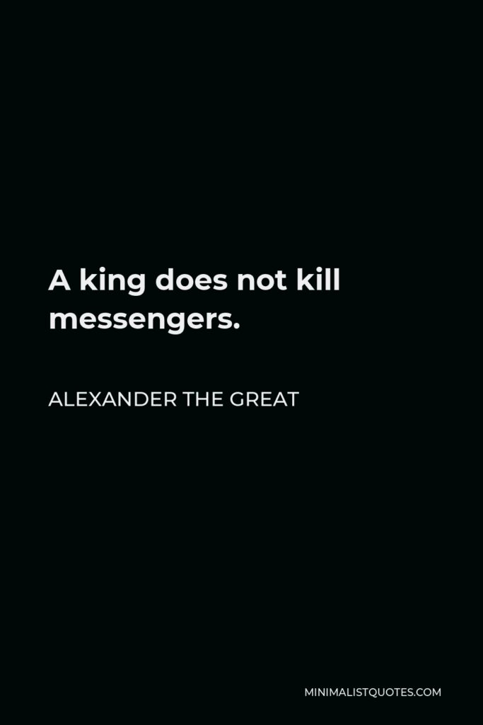 Alexander The Great Quote - A king does not kill messengers.