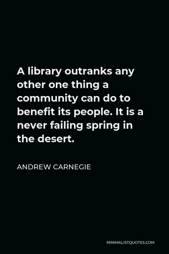 Andrew Carnegie Quote - A library outranks any other one thing a community can do to benefit its people. It is a never failing spring in the desert.