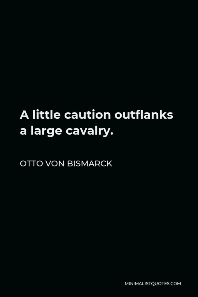 Otto von Bismarck Quote - A little caution outflanks a large cavalry.