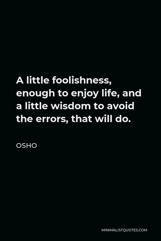 Osho Quote - A little foolishness, enough to enjoy life, and a little wisdom to avoid the errors, that will do.