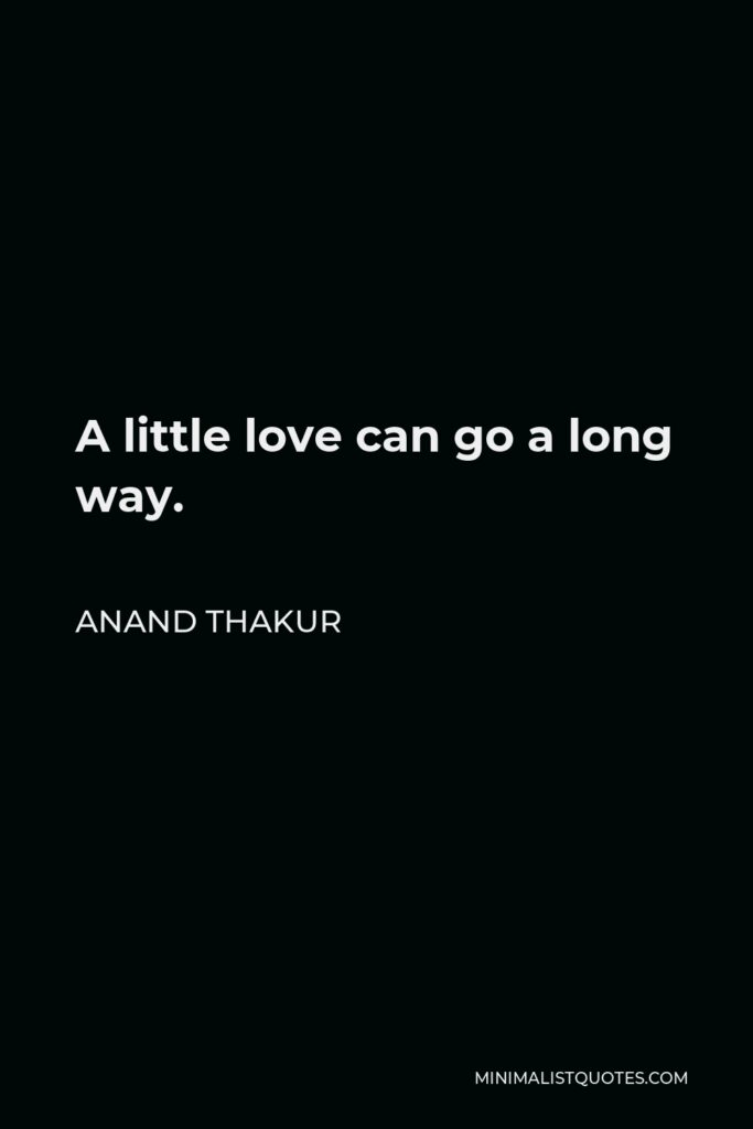 Anand Thakur Quote - A little love can go a long way.