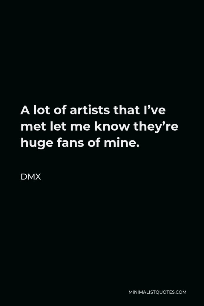 DMX Quote - A lot of artists that I've met let me know they're huge fans of mine.