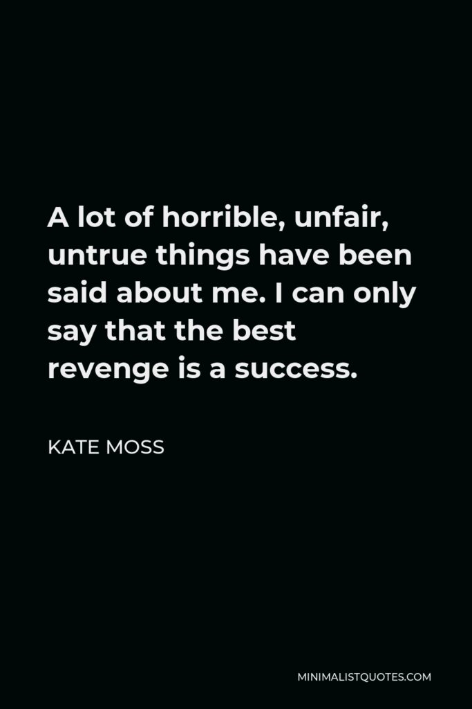 Kate Moss Quote - A lot of horrible, unfair, untrue things have been said about me. I can only say that the best revenge is a success.