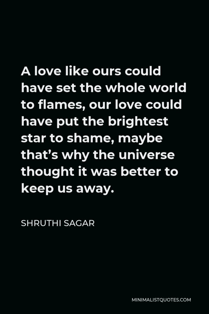 Shruthi Sagar Quote - A love like ours could have set the whole world to flames, our love could have put the brightest star to shame, maybe that's why the universe thought it was better to keep us away.