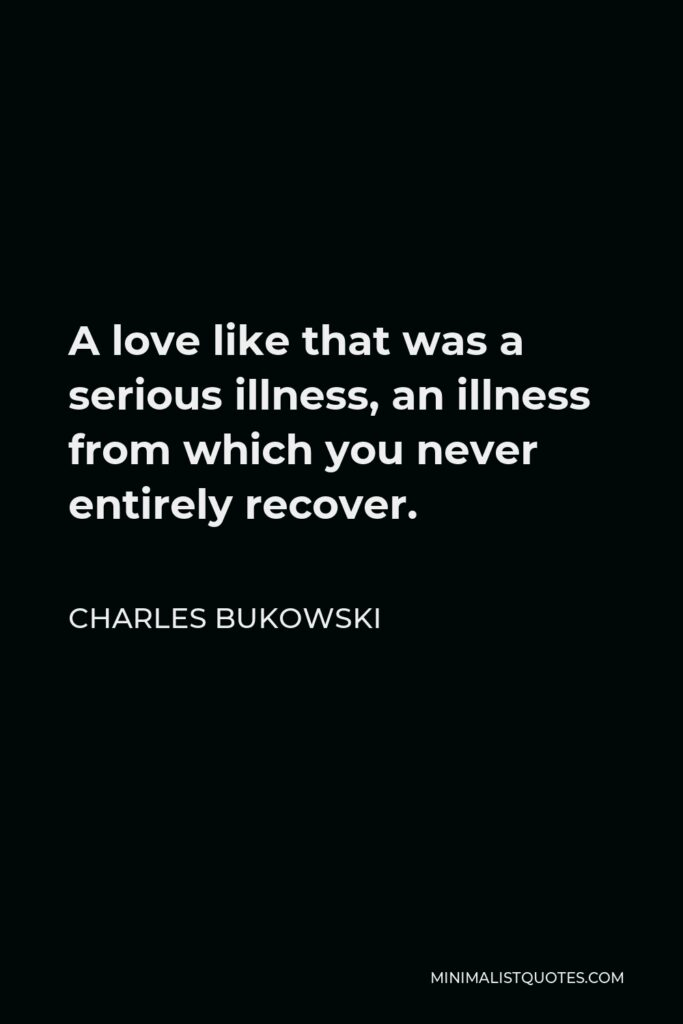 Charles Bukowski Quote - A love like that was a serious illness, an illness from which you never entirely recover.