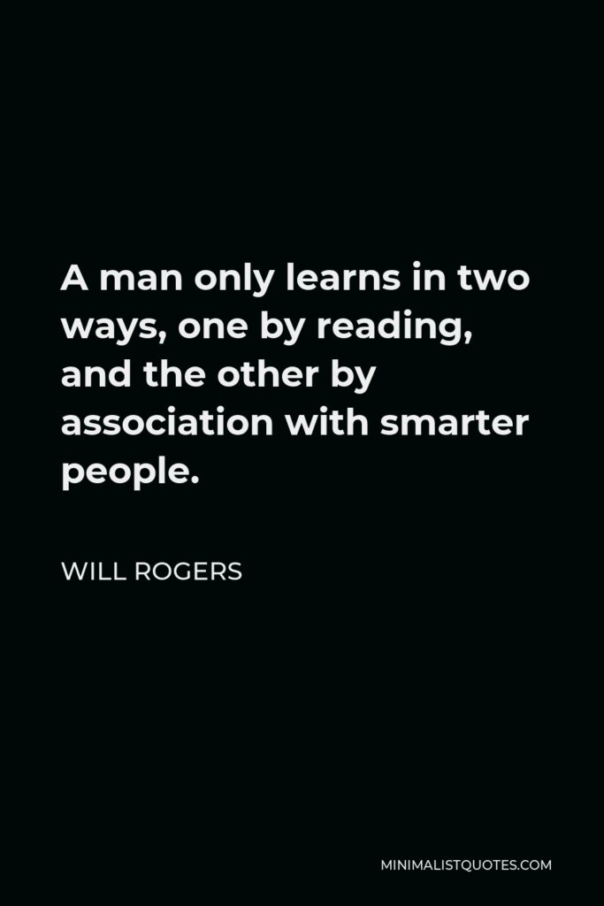 Will Rogers Quote - A man only learns in two ways, one by reading, and the other by association with smarter people.