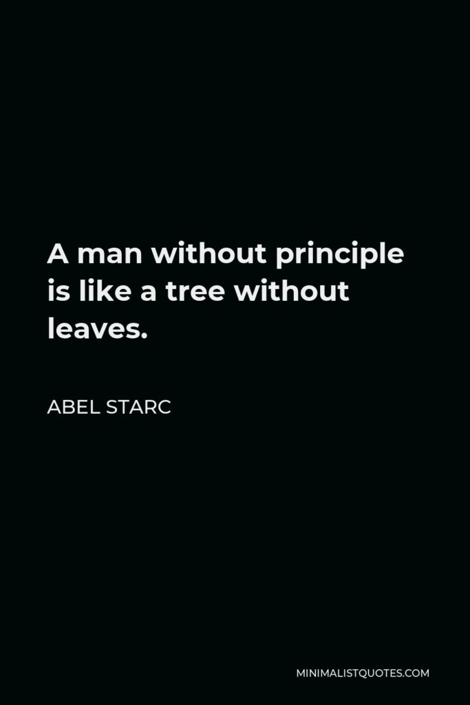 Abel Starc Quote - A man without principle is like a tree without leaves.