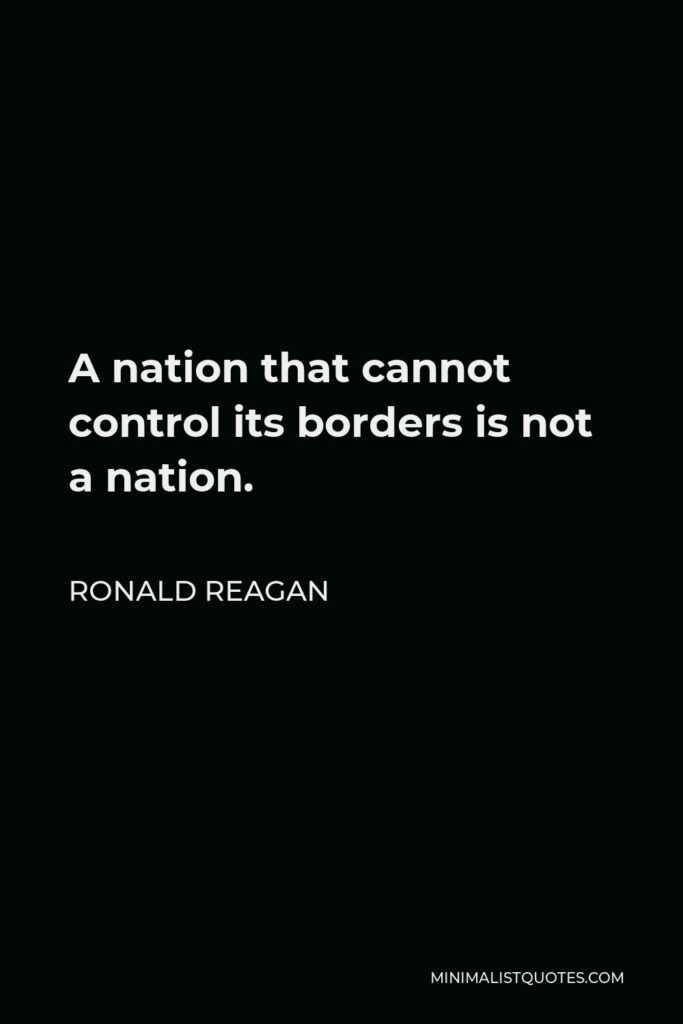 Ronald Reagan Quote - A nation that cannot control its borders is not a nation.