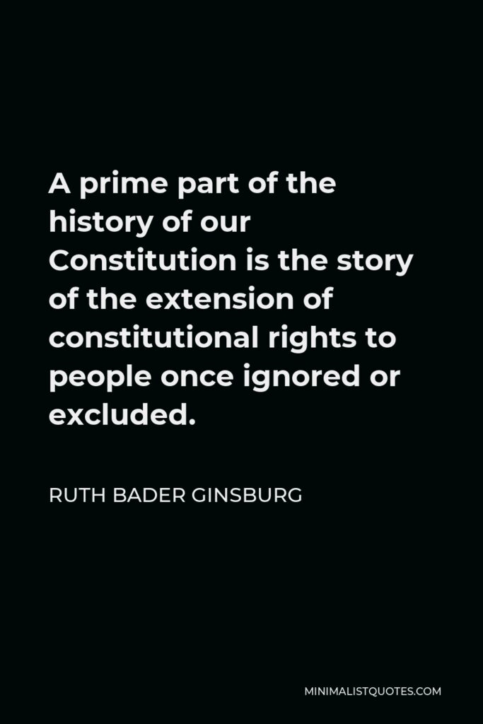 Ruth Bader Ginsburg Quote - A prime part of the history of our Constitution is the story of the extension of constitutional rights to people once ignored or excluded.