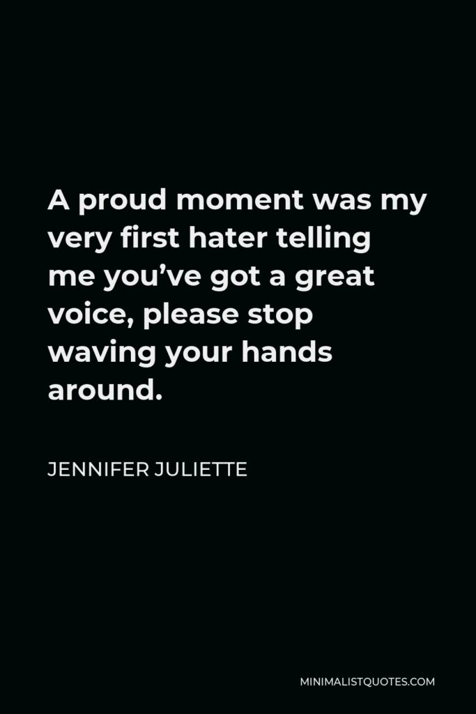 Jennifer Juliette Quote - A proud moment was my very first hater telling me you've got a great voice, please stop waving your hands around.