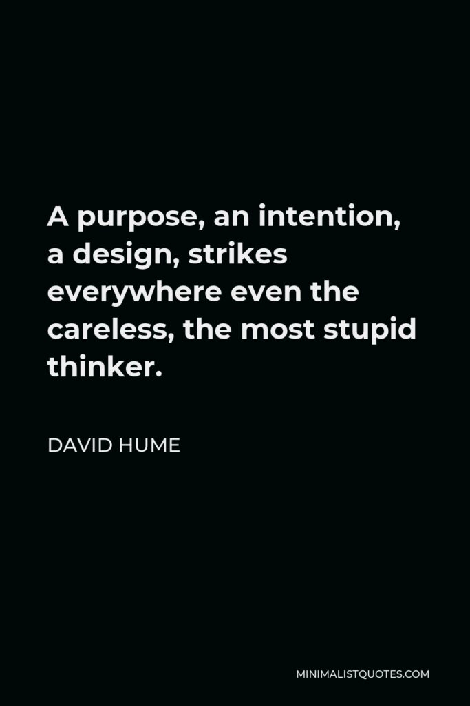 David Hume Quote - A purpose, an intention, a design, strikes everywhere even the careless, the most stupid thinker.