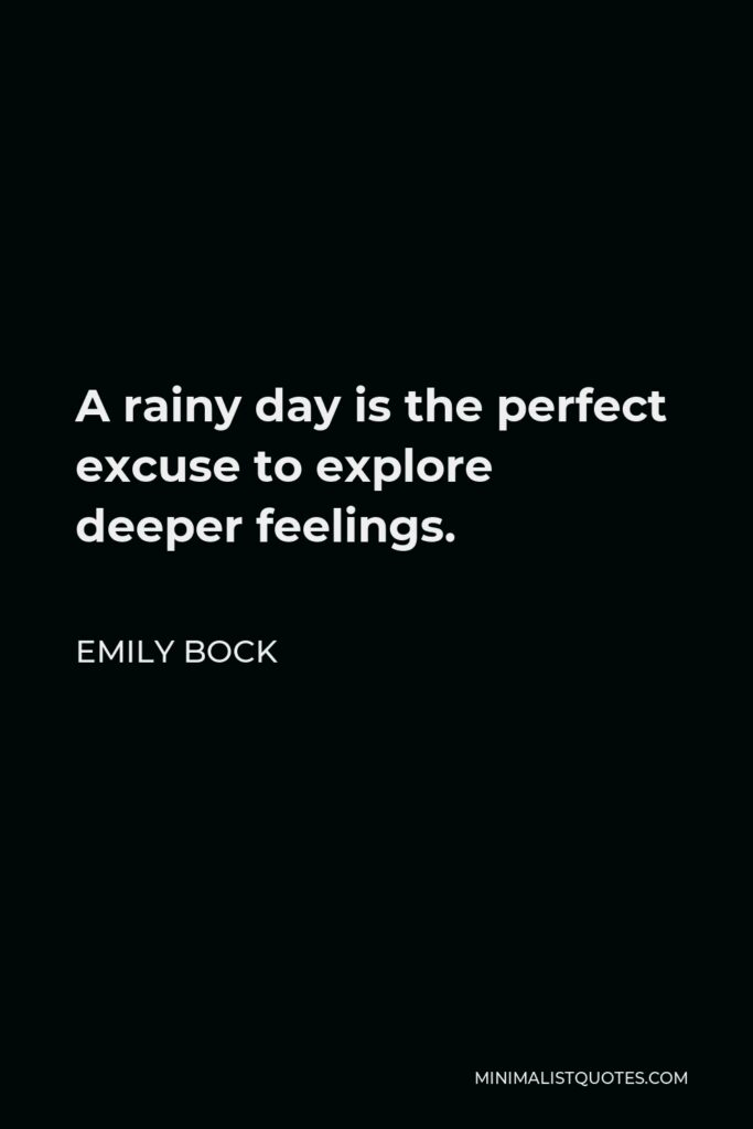 Emily Bock Quote - A rainy day is the perfect excuse to explore deeper feelings.