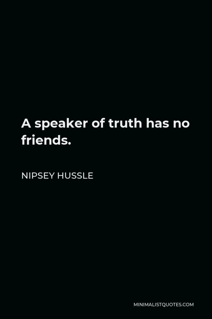 Nipsey Hussle Quote - A speaker of truth has no friends.