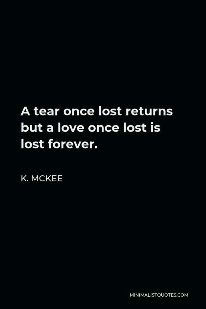 K. Mckee Quote - A tear once lost returns but a love once lost is lost forever.