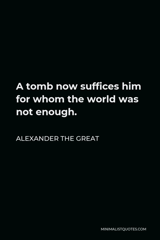 Alexander The Great Quote - A tomb now suffices him for whom the world was not enough.