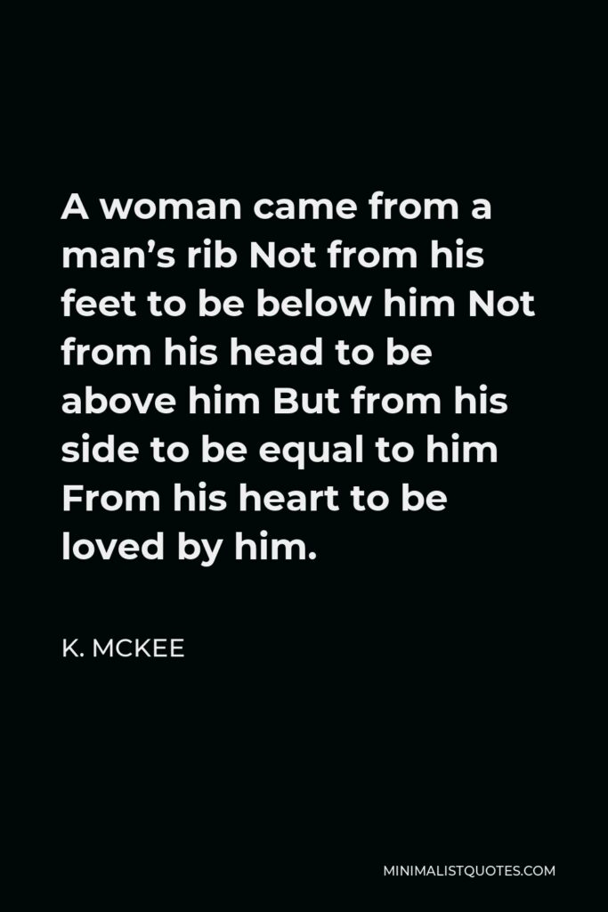 K. Mckee Quote - A woman came from a man's rib Not from his feet to be below him Not from his head to be above him But from his side to be equal to him From his heart to be loved by him.