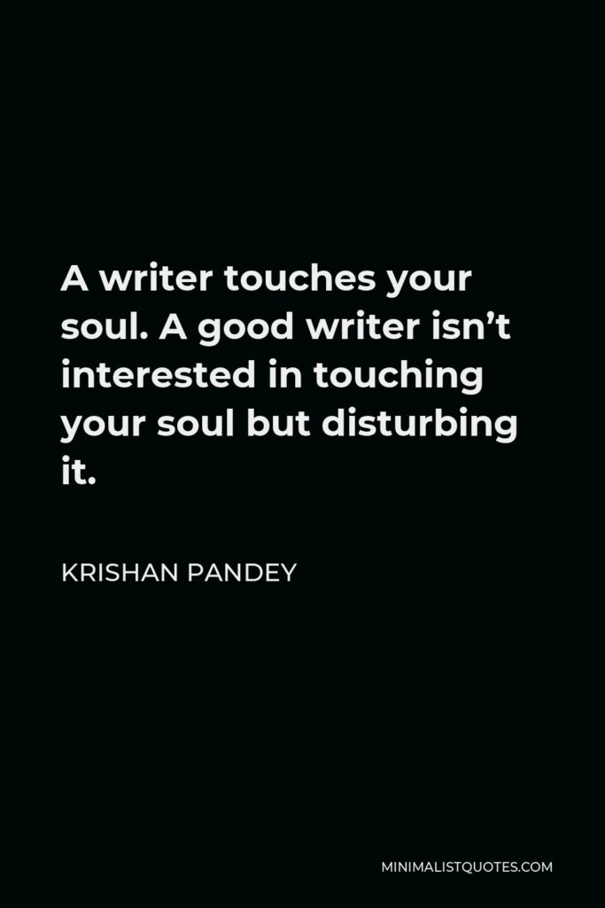 Krishan Pandey Quote - A writer touches your soul. A good writer isn't interested in touching your soul but disturbing it.