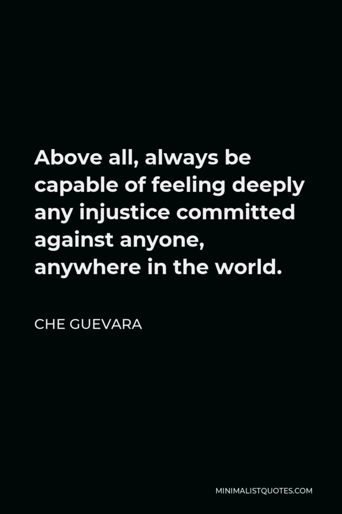 Che Guevara Quote - Above all, always be capable of feeling deeply any injustice committed against anyone, anywhere in the world.