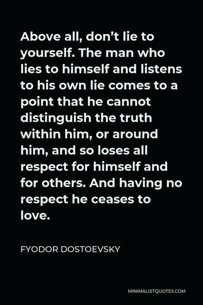 Fyodor Dostoevsky Quote - Above all, don't lie to yourself. The man who lies to himself and listens to his own lie comes to a point that he cannot distinguish the truth within him, or around him, and so loses all respect for himself and for others. And having no respect he ceases to love.