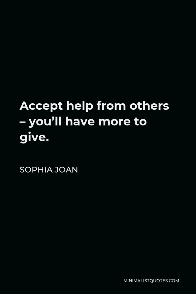 Sophia Joan Quote - Accept help from others – you'll have more to give.