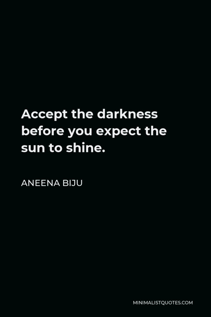 Aneena Biju Quote - Accept the darkness before you expect the sun to shine.