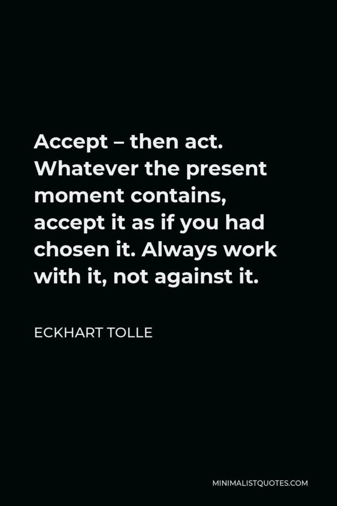 Eckhart Tolle Quote - Accept – then act. Whatever the present moment contains, accept it as if you had chosen it. Always work with it, not against it.