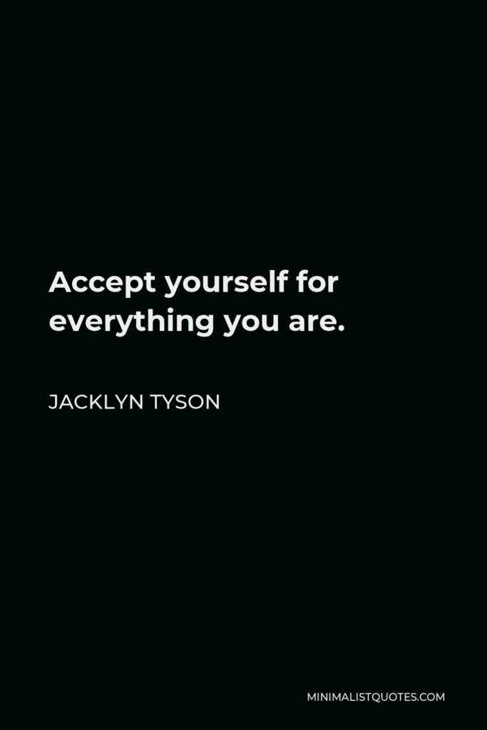 Jacklyn Tyson Quote - Accept yourself for everything you are.